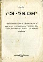 El arzobispo de Bogotá a los señores directores de instrucción pública del estado de Cundinamarca, y miembros del Consejo de Instrucción Primaria del distrito de Bogotá. (1872)
